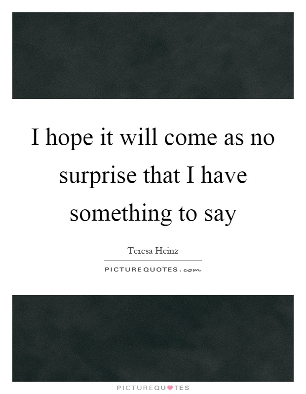 I hope it will come as no surprise that I have something to say Picture Quote #1