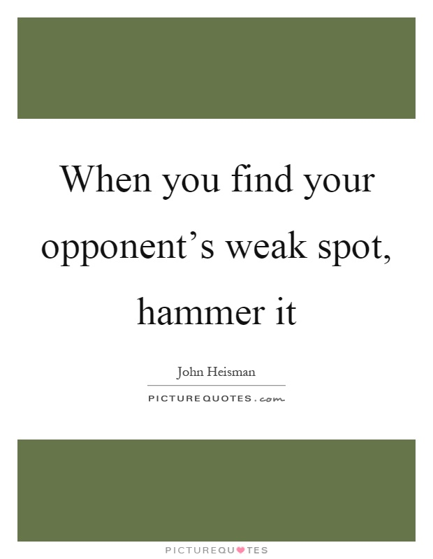 When you find your opponent's weak spot, hammer it Picture Quote #1