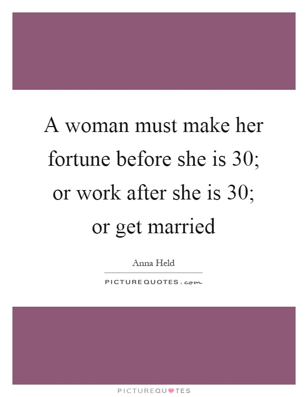 A woman must make her fortune before she is 30; or work after she is 30; or get married Picture Quote #1