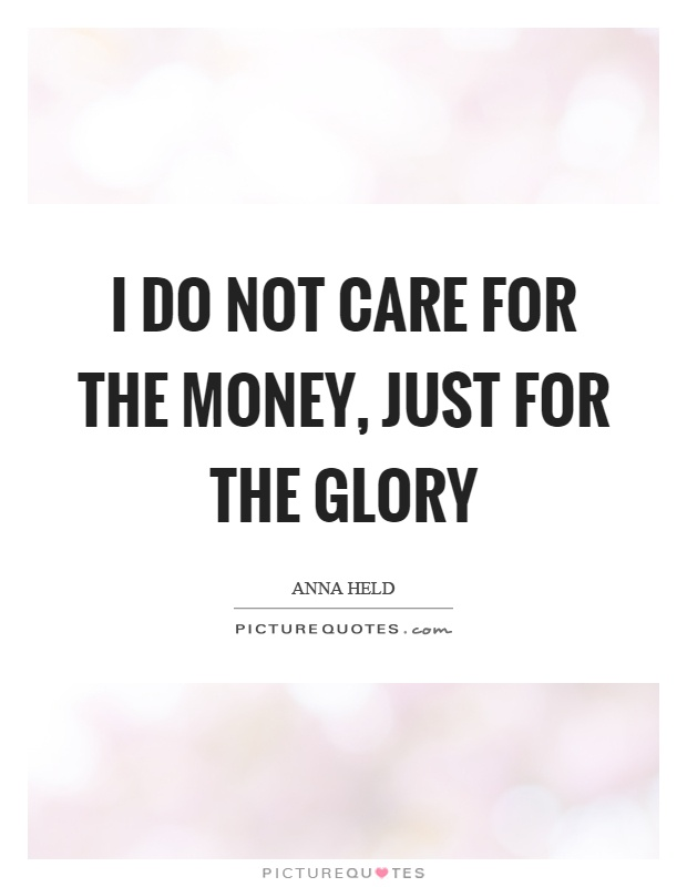 I do not care for the money, just for the glory Picture Quote #1