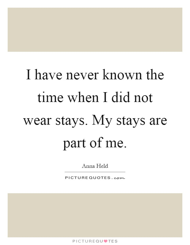 I have never known the time when I did not wear stays. My stays are part of me Picture Quote #1