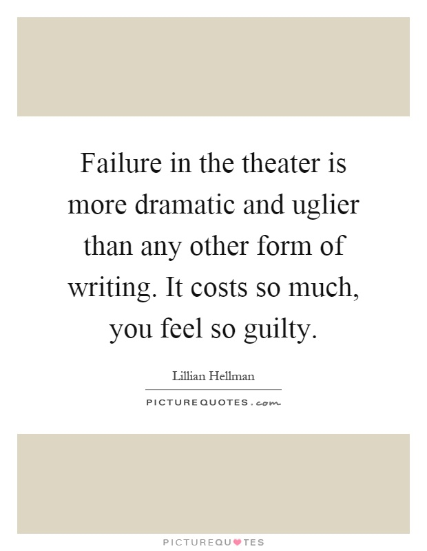 Failure in the theater is more dramatic and uglier than any other form of writing. It costs so much, you feel so guilty Picture Quote #1