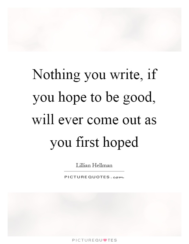 Nothing you write, if you hope to be good, will ever come out as you first hoped Picture Quote #1