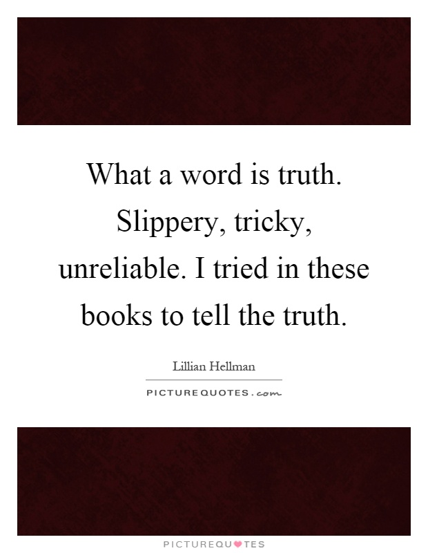 What a word is truth. Slippery, tricky, unreliable. I tried in these books to tell the truth Picture Quote #1