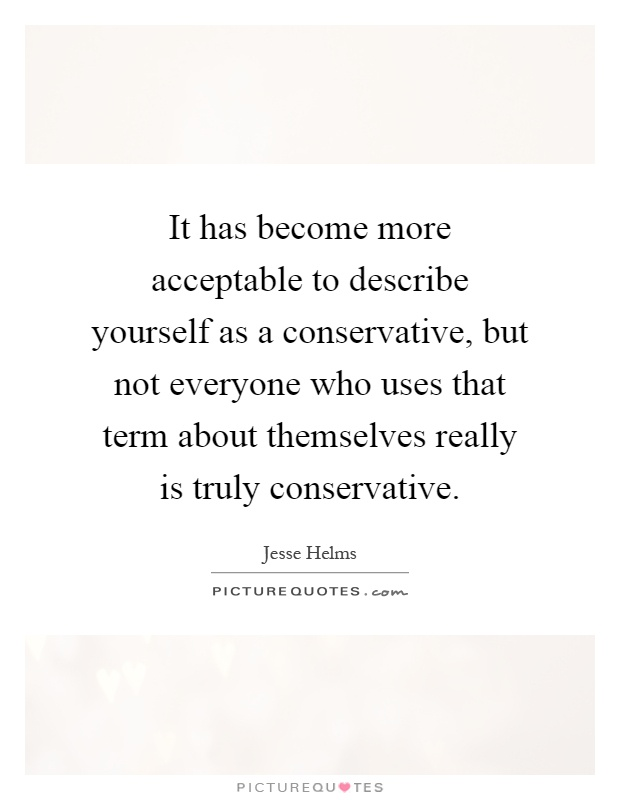 It has become more acceptable to describe yourself as a conservative, but not everyone who uses that term about themselves really is truly conservative Picture Quote #1