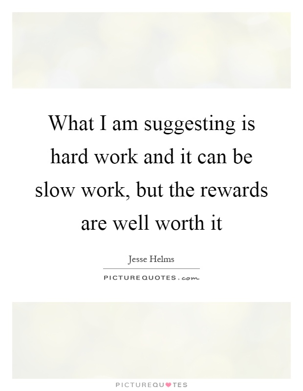 What I am suggesting is hard work and it can be slow work, but the rewards are well worth it Picture Quote #1