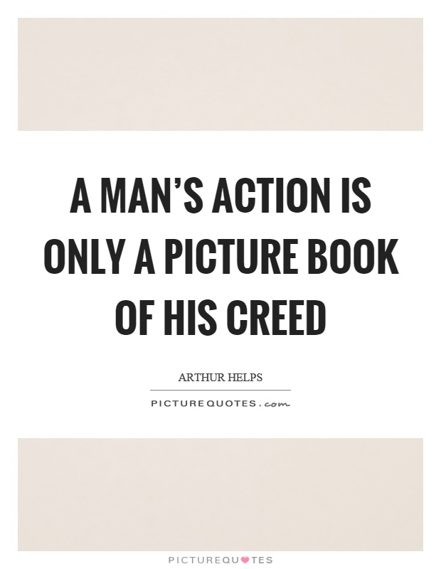 A man's action is only a picture book of his creed Picture Quote #1