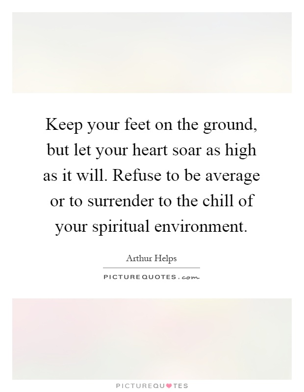 Keep your feet on the ground, but let your heart soar as high as it will. Refuse to be average or to surrender to the chill of your spiritual environment Picture Quote #1