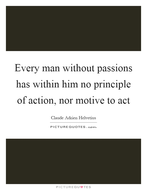Every man without passions has within him no principle of action, nor motive to act Picture Quote #1