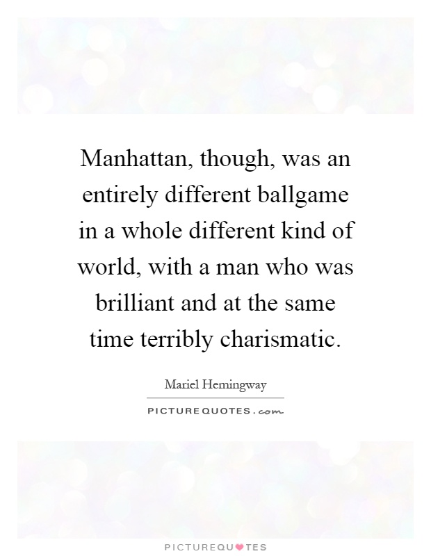 Manhattan, though, was an entirely different ballgame in a whole different kind of world, with a man who was brilliant and at the same time terribly charismatic Picture Quote #1