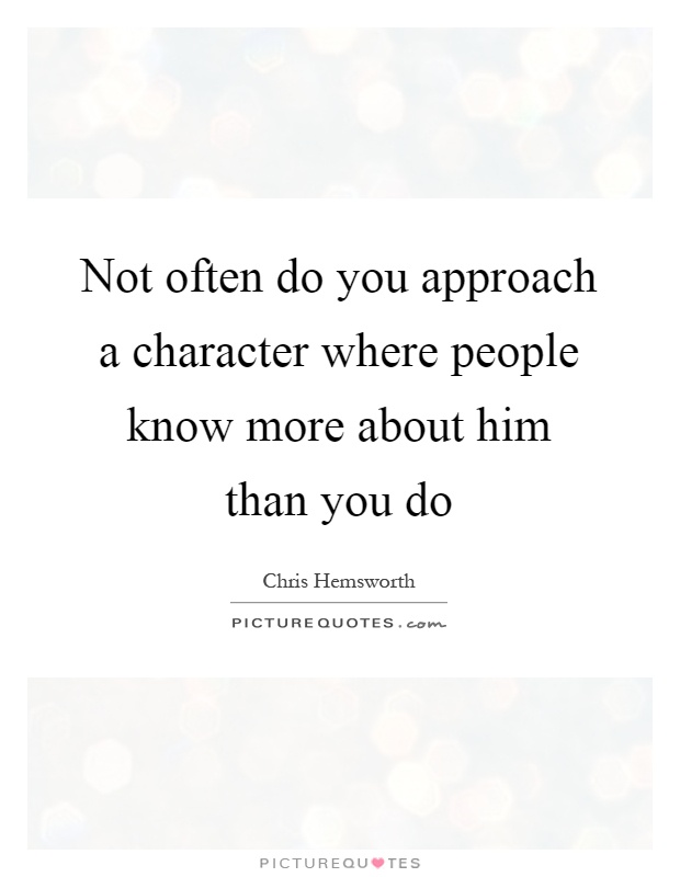 Not often do you approach a character where people know more about him than you do Picture Quote #1