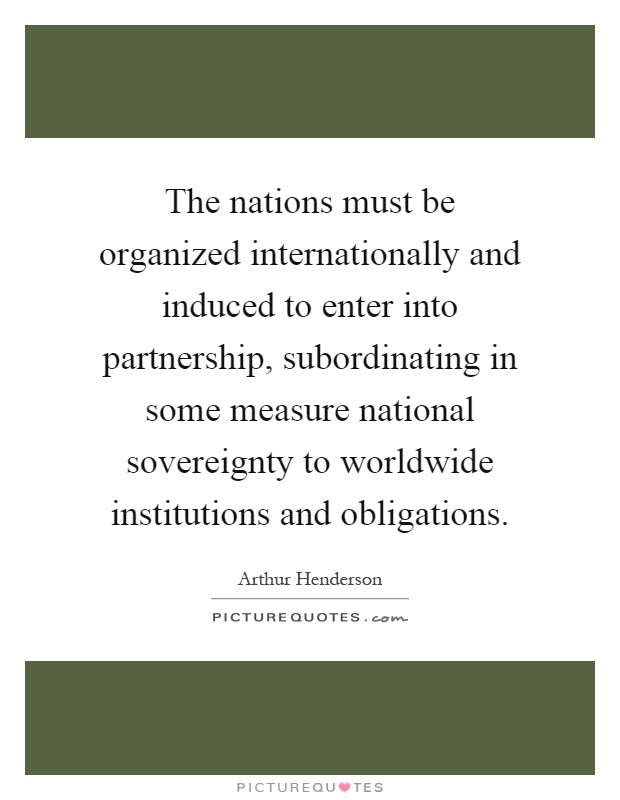 The nations must be organized internationally and induced to enter into partnership, subordinating in some measure national sovereignty to worldwide institutions and obligations Picture Quote #1