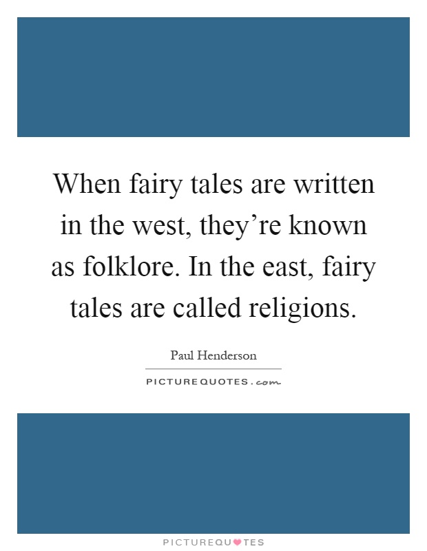 When fairy tales are written in the west, they're known as folklore. In the east, fairy tales are called religions Picture Quote #1