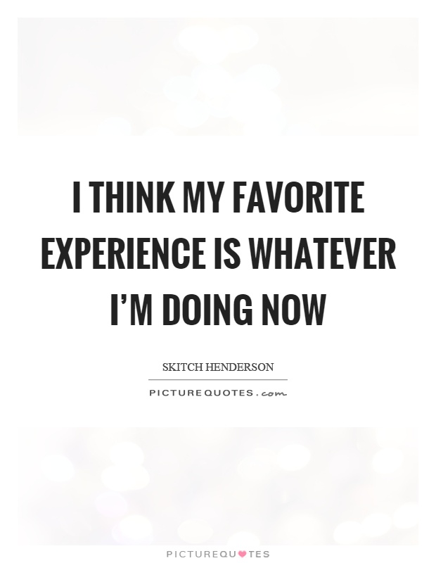 I think my favorite experience is whatever I'm doing now Picture Quote #1
