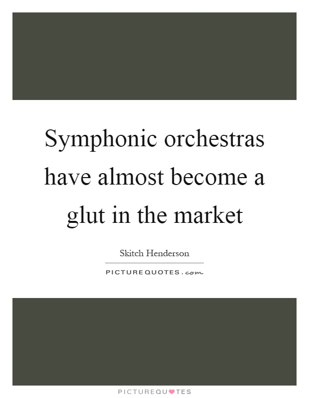 Symphonic orchestras have almost become a glut in the market Picture Quote #1