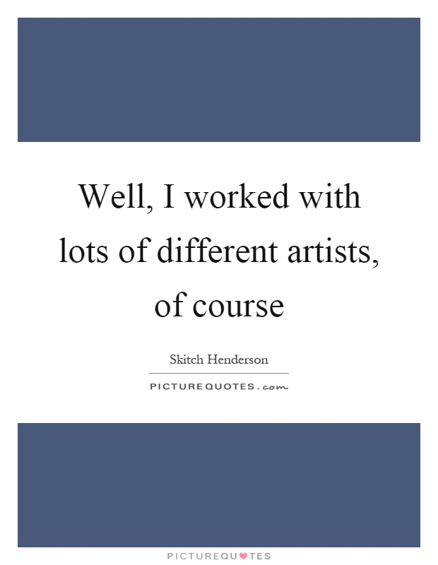 Well, I worked with lots of different artists, of course Picture Quote #1