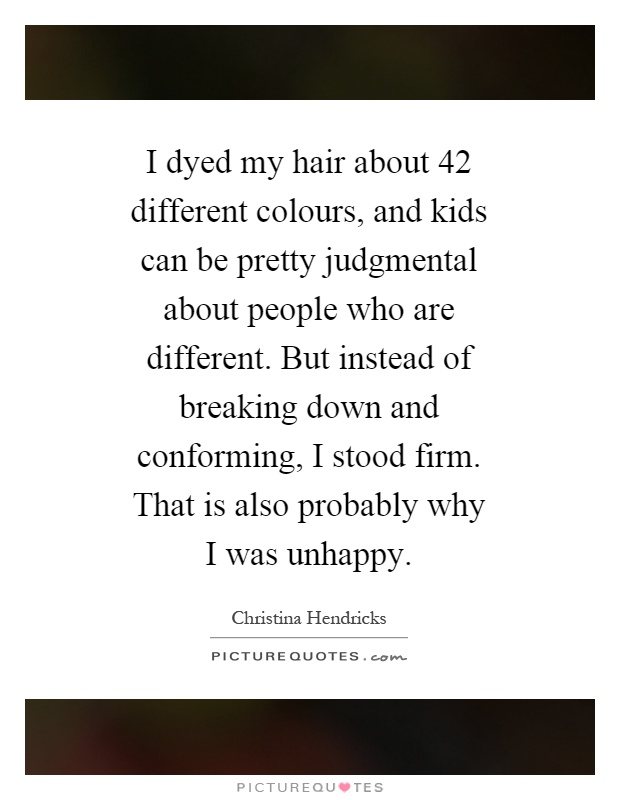 I dyed my hair about 42 different colours, and kids can be pretty judgmental about people who are different. But instead of breaking down and conforming, I stood firm. That is also probably why I was unhappy Picture Quote #1