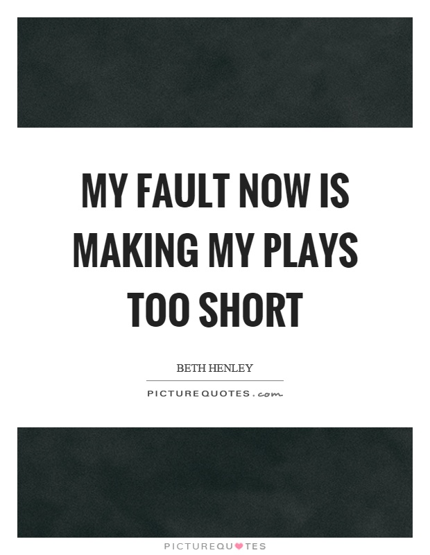 My fault now is making my plays too short Picture Quote #1