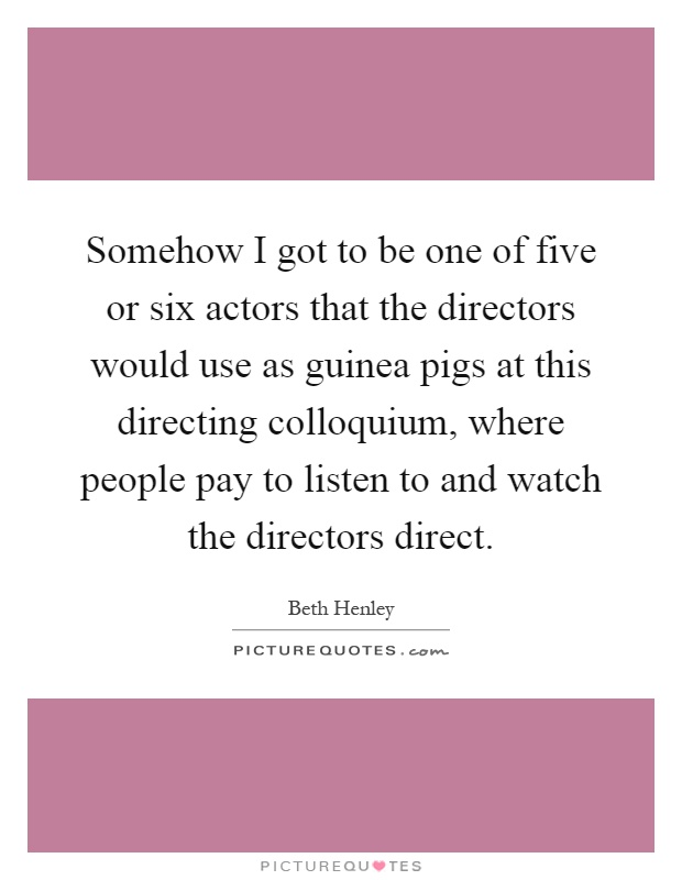 Somehow I got to be one of five or six actors that the directors would use as guinea pigs at this directing colloquium, where people pay to listen to and watch the directors direct Picture Quote #1