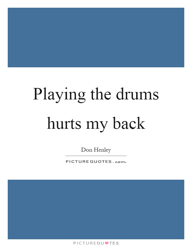 Playing the drums hurts my back Picture Quote #1