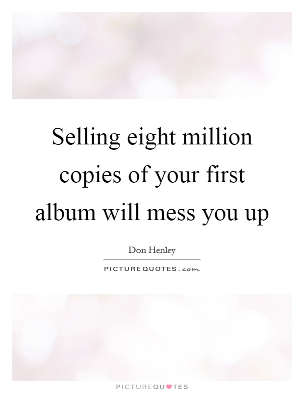 Selling eight million copies of your first album will mess you up Picture Quote #1