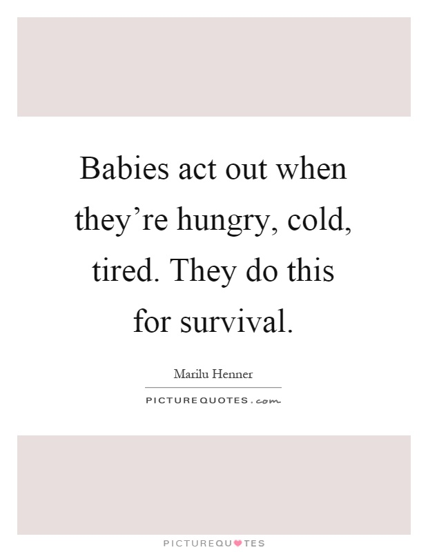 Babies act out when they're hungry, cold, tired. They do this for survival Picture Quote #1