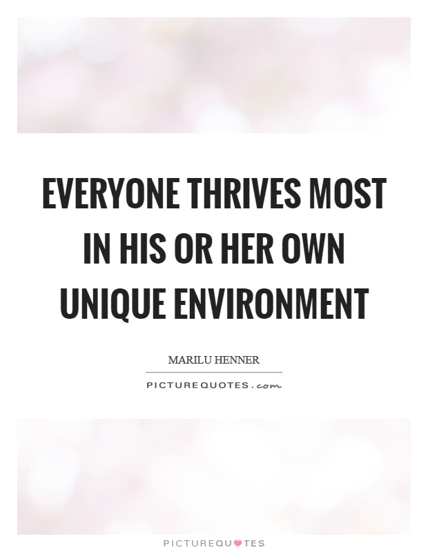 Everyone thrives most in his or her own unique environment Picture Quote #1