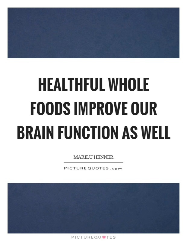 Healthful whole foods improve our brain function as well Picture Quote #1
