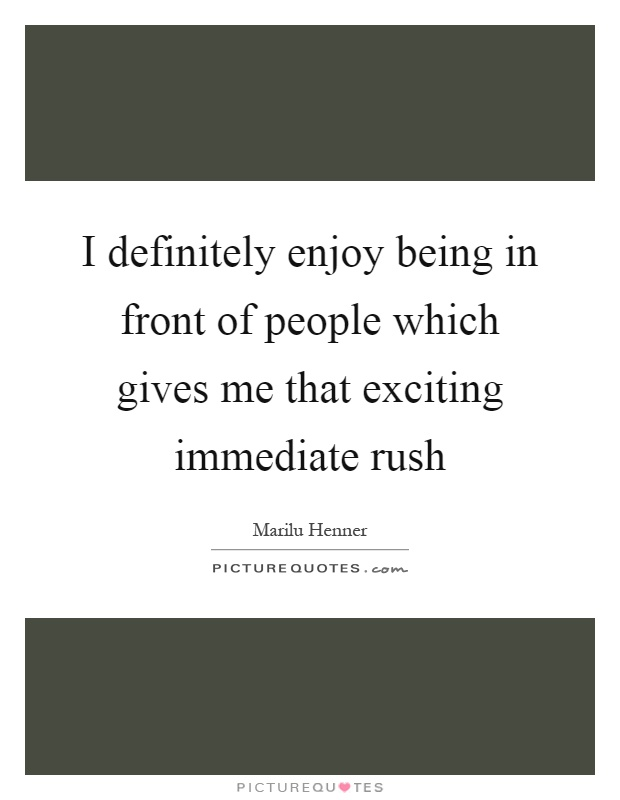 I definitely enjoy being in front of people which gives me that exciting immediate rush Picture Quote #1
