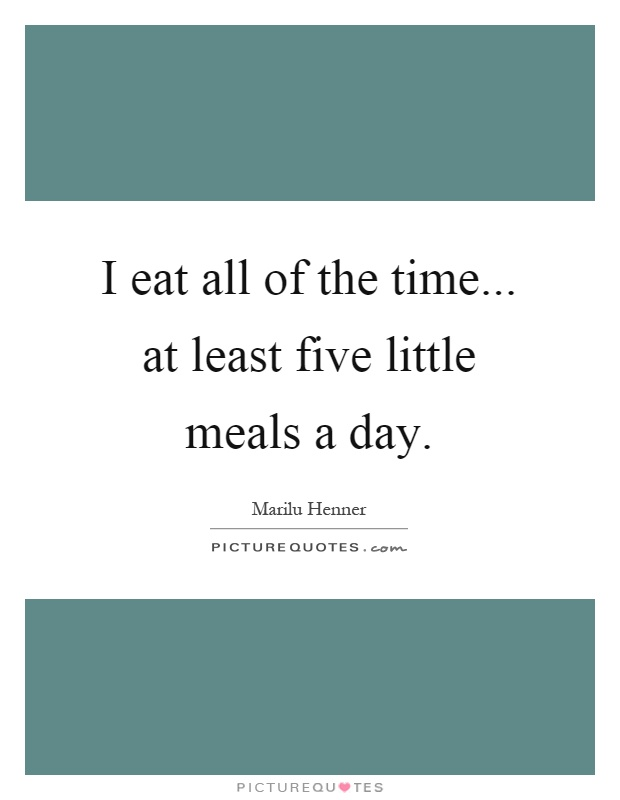 I eat all of the time... at least five little meals a day Picture Quote #1