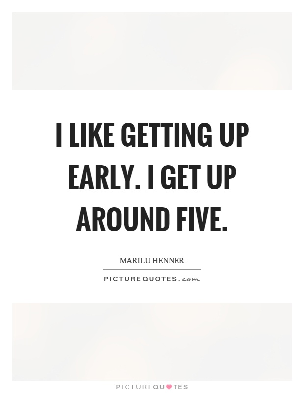 I like getting up early. I get up around five Picture Quote #1