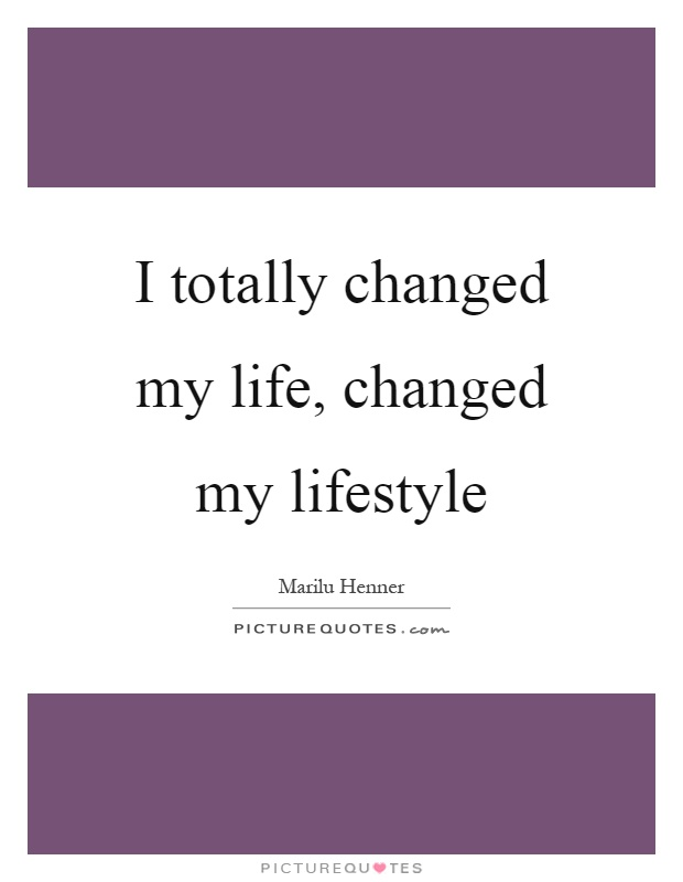 I totally changed my life, changed my lifestyle Picture Quote #1