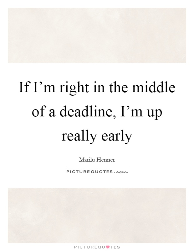 If I'm right in the middle of a deadline, I'm up really early Picture Quote #1
