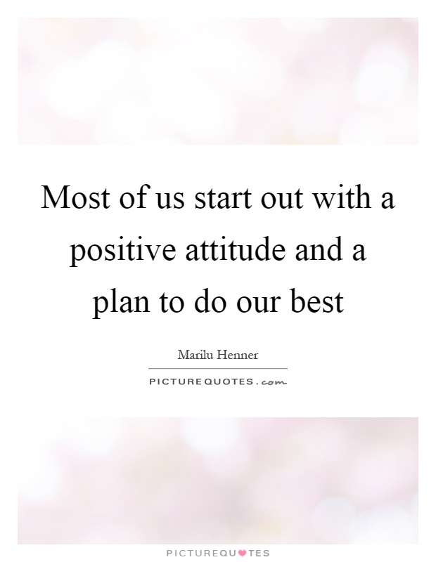 Most of us start out with a positive attitude and a plan to do our best Picture Quote #1