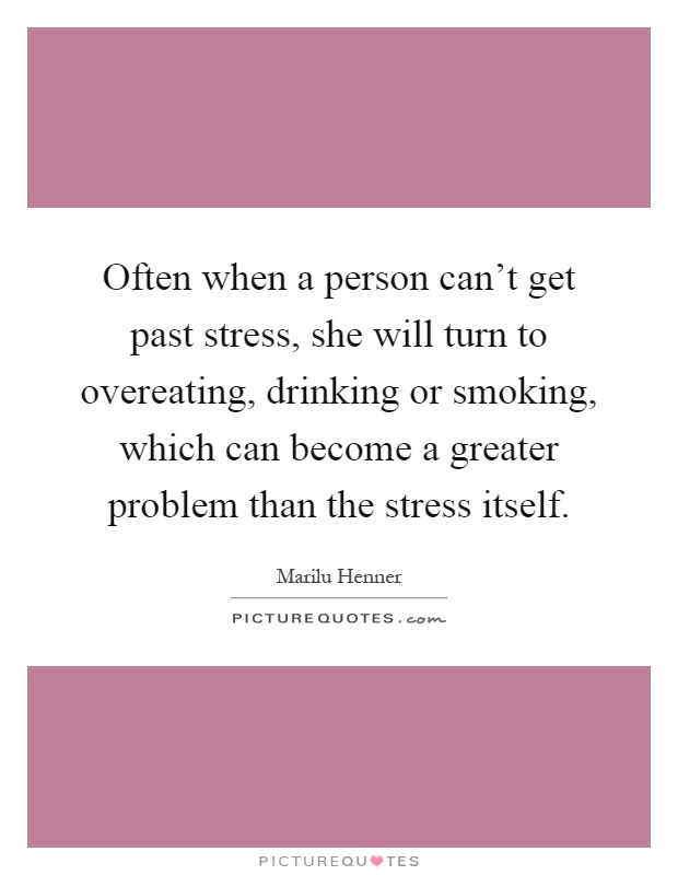 Often when a person can't get past stress, she will turn to overeating, drinking or smoking, which can become a greater problem than the stress itself Picture Quote #1