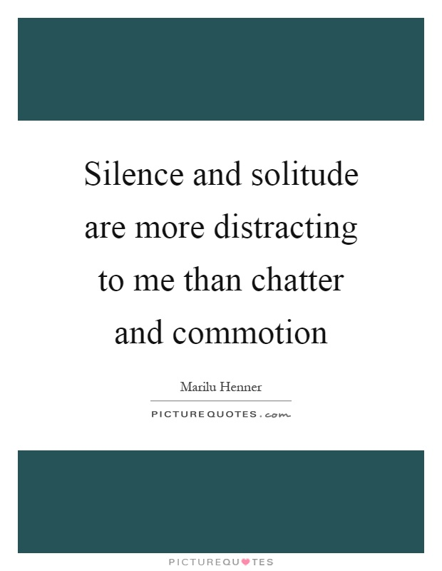 Silence and solitude are more distracting to me than chatter and commotion Picture Quote #1