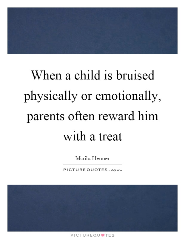 When a child is bruised physically or emotionally, parents often reward him with a treat Picture Quote #1