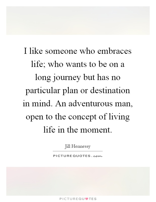 I like someone who embraces life; who wants to be on a long journey but has no particular plan or destination in mind. An adventurous man, open to the concept of living life in the moment Picture Quote #1