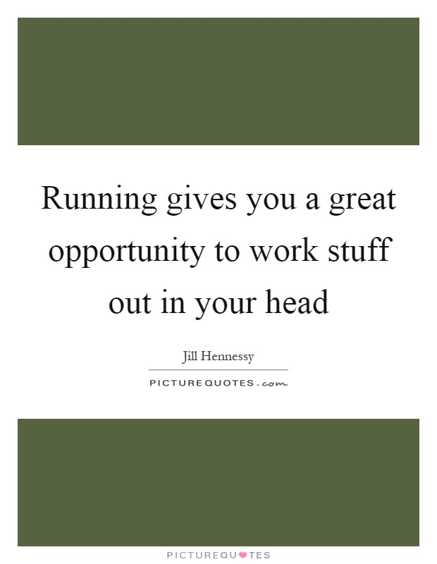 Running gives you a great opportunity to work stuff out in your head Picture Quote #1