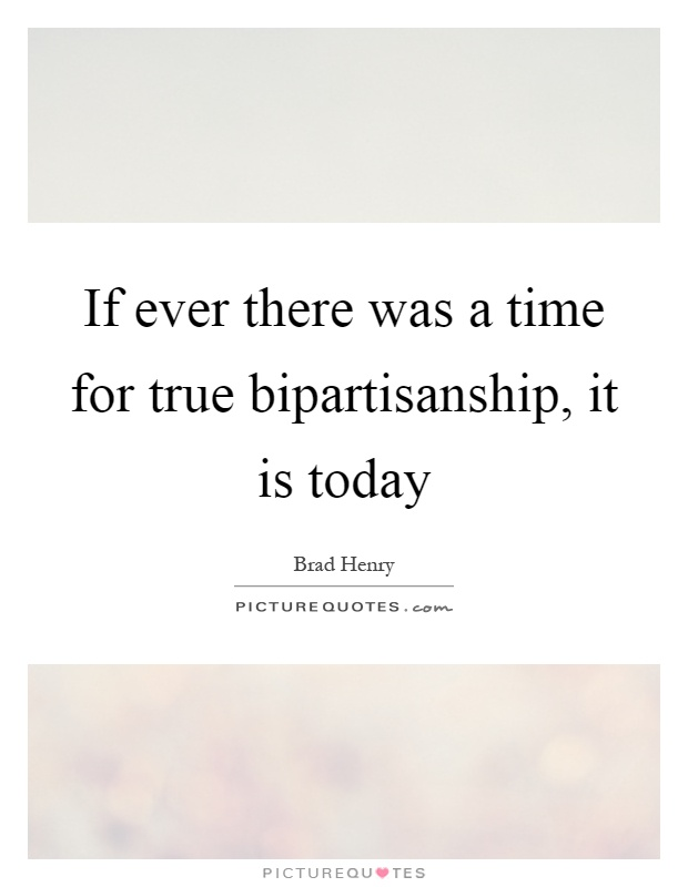 If ever there was a time for true bipartisanship, it is today Picture Quote #1