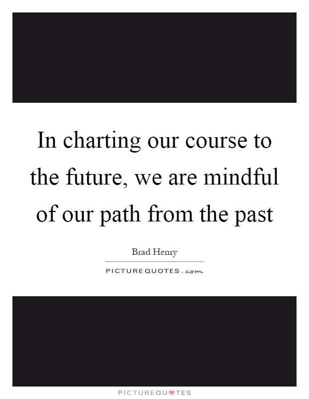 In charting our course to the future, we are mindful of our path from the past Picture Quote #1