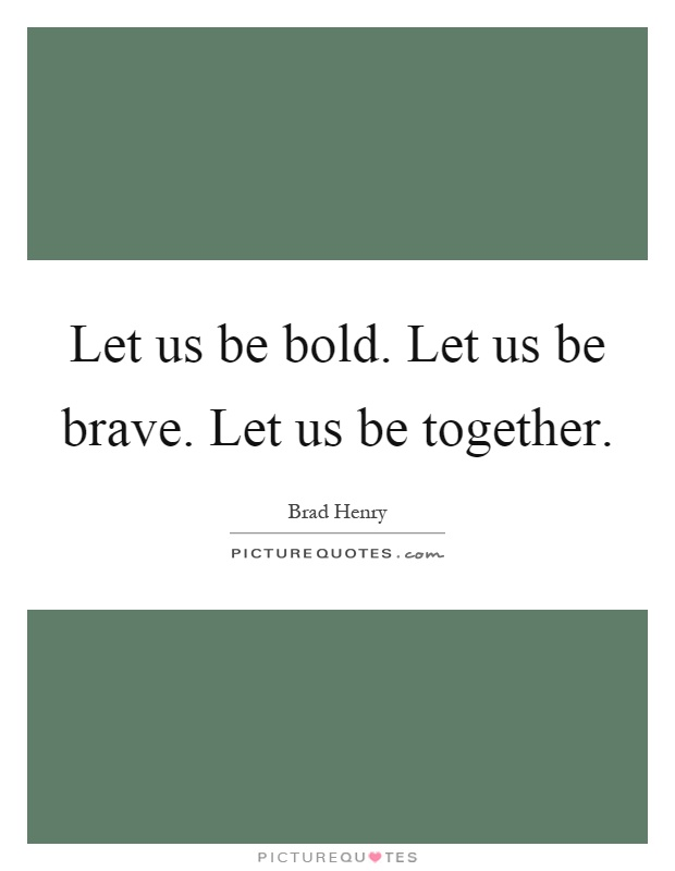 Let us be bold. Let us be brave. Let us be together Picture Quote #1