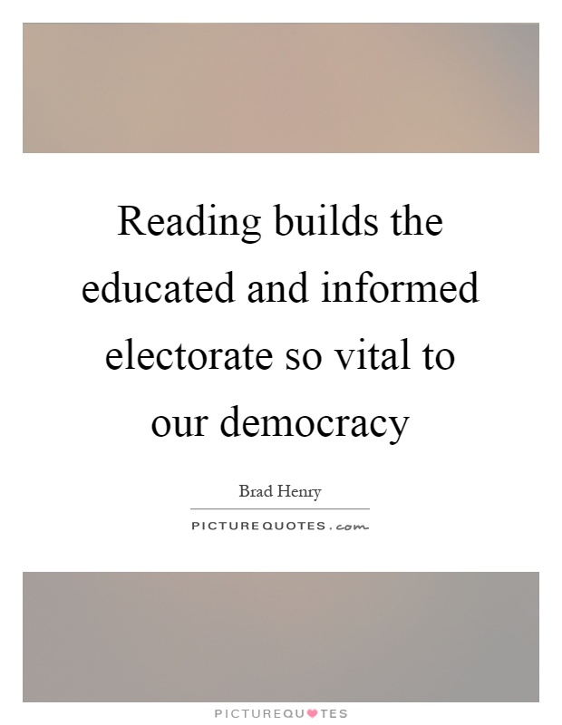 Reading builds the educated and informed electorate so vital to our democracy Picture Quote #1