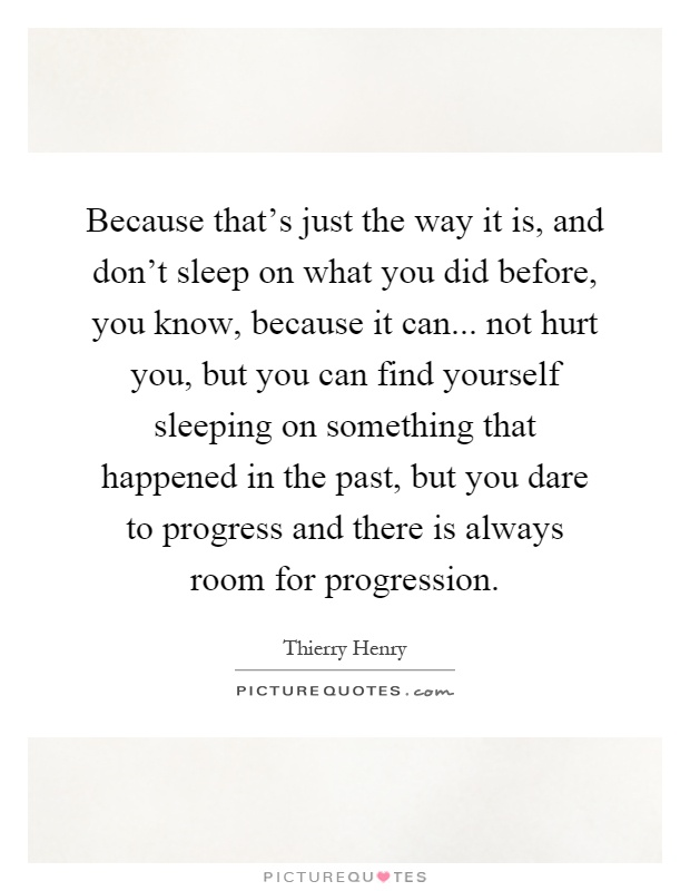 Because that's just the way it is, and don't sleep on what you did before, you know, because it can... not hurt you, but you can find yourself sleeping on something that happened in the past, but you dare to progress and there is always room for progression Picture Quote #1