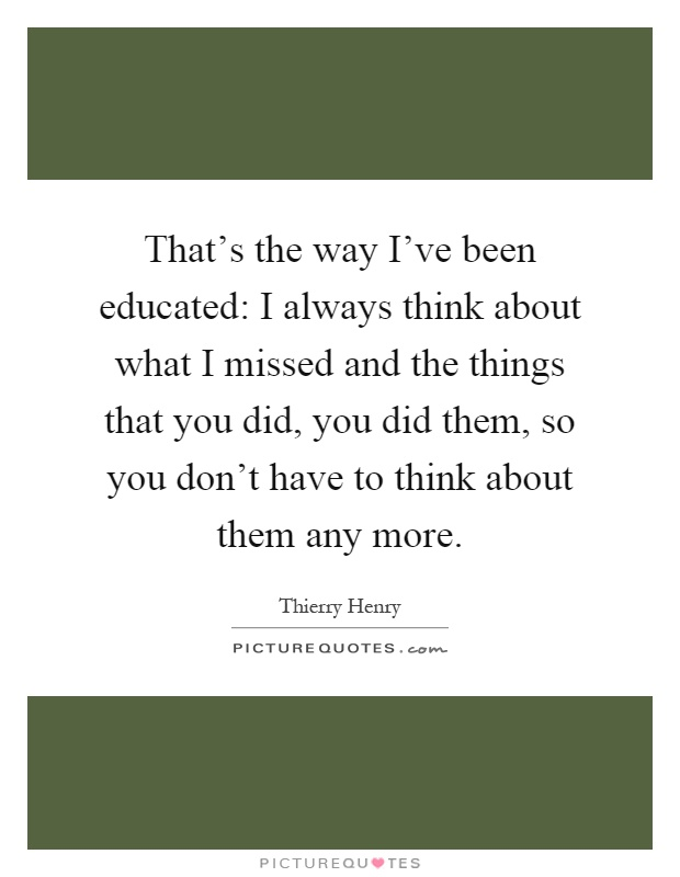 That's the way I've been educated: I always think about what I missed and the things that you did, you did them, so you don't have to think about them any more Picture Quote #1