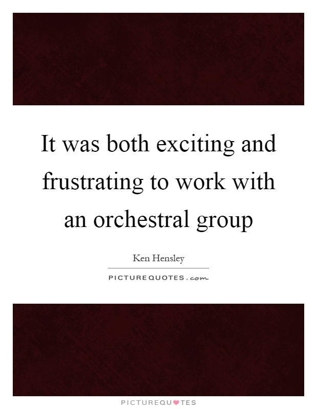 It was both exciting and frustrating to work with an orchestral group Picture Quote #1