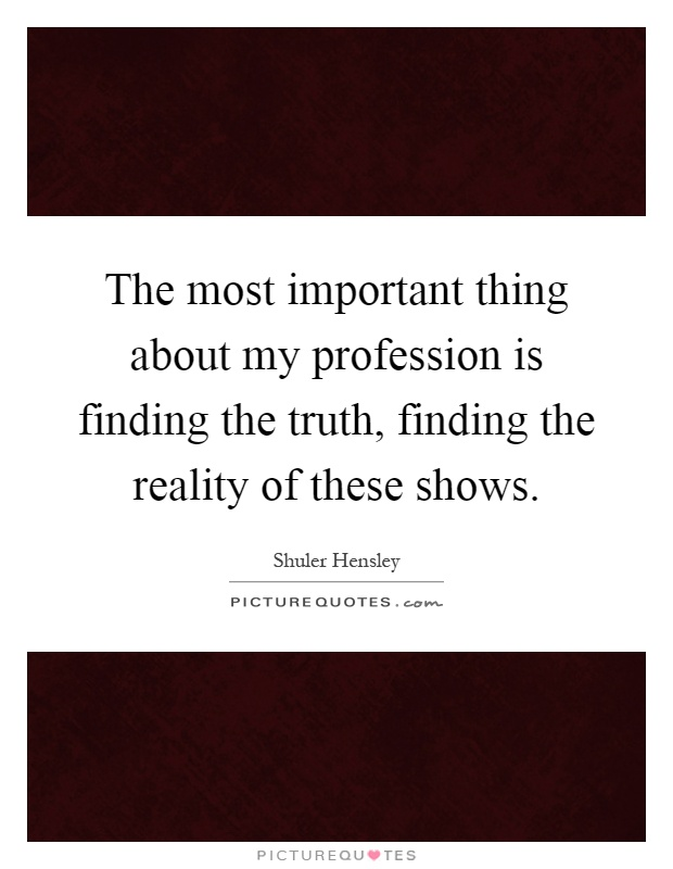 The most important thing about my profession is finding the truth, finding the reality of these shows Picture Quote #1