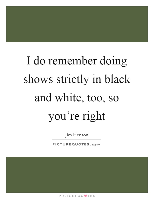 I do remember doing shows strictly in black and white, too, so you're right Picture Quote #1
