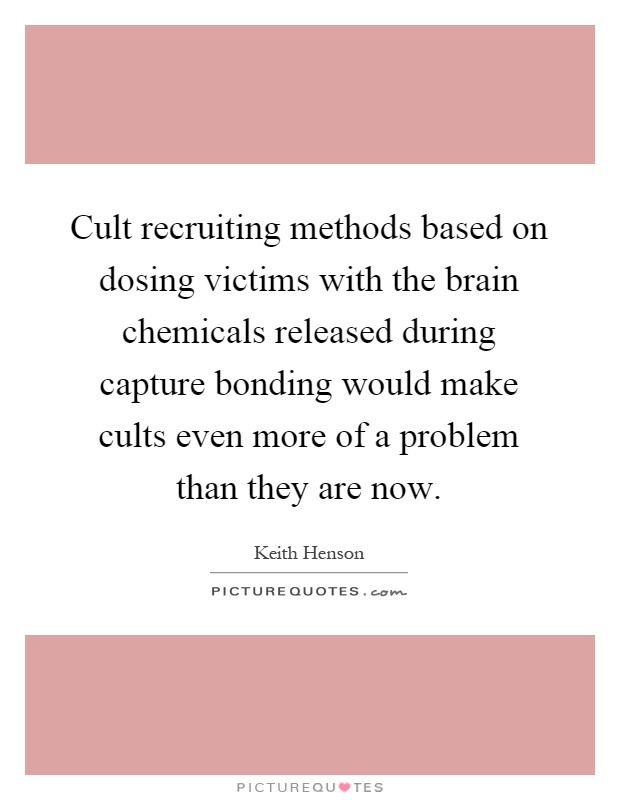 Cult recruiting methods based on dosing victims with the brain chemicals released during capture bonding would make cults even more of a problem than they are now Picture Quote #1