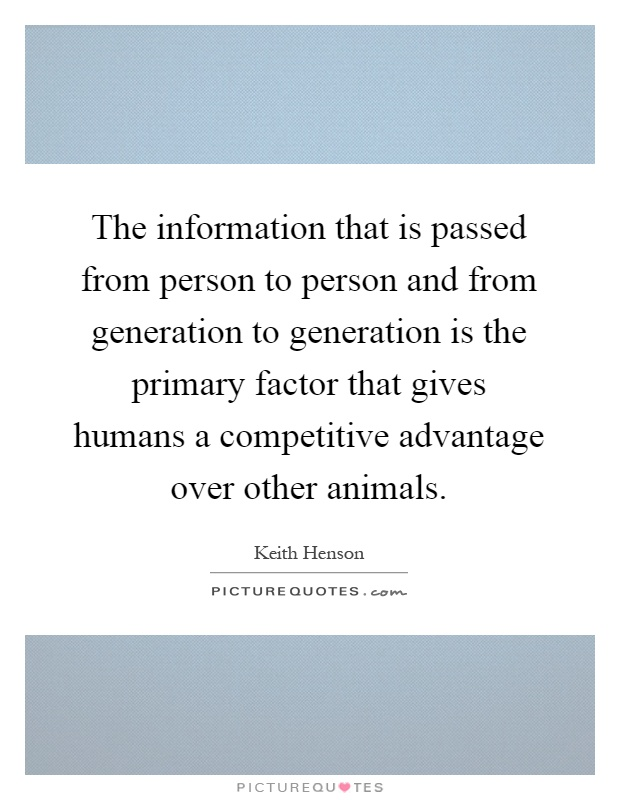 The information that is passed from person to person and from generation to generation is the primary factor that gives humans a competitive advantage over other animals Picture Quote #1